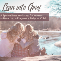 Lean into Grief : A Spiritual Loss Workshop for Women Who Have Lost a Pregnancy, Baby or Child