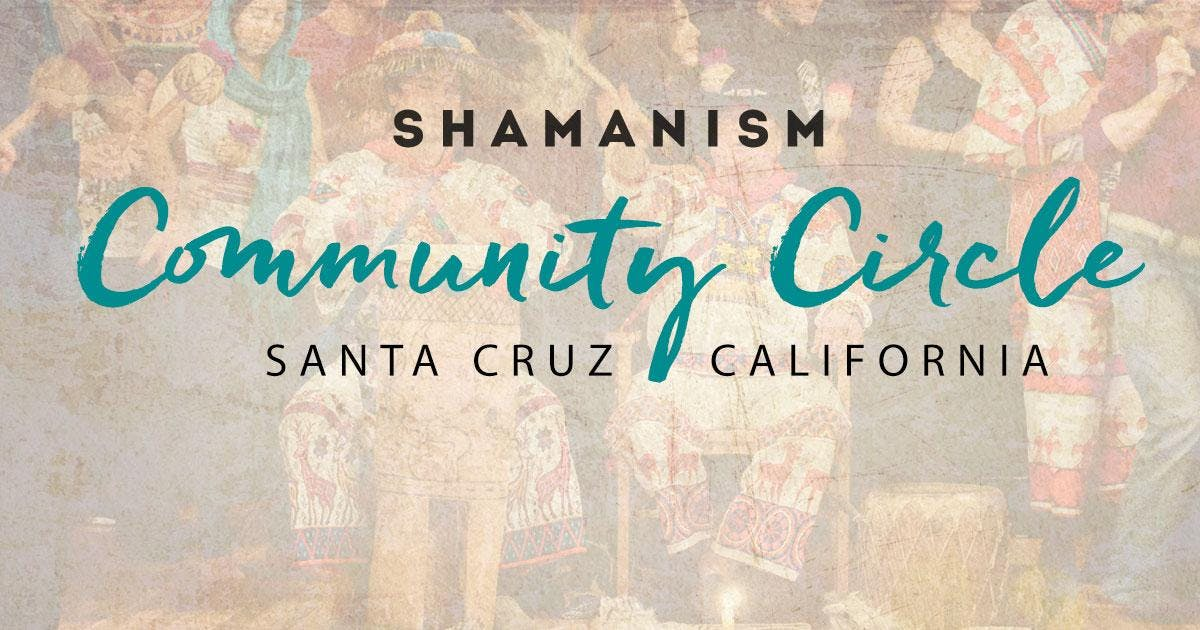 SHAMANISM Community Circle • Santa Cruz // Head + Heart